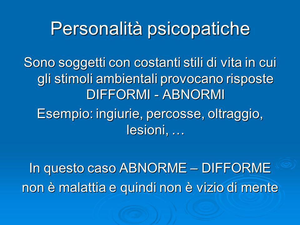 Personalità psicopatiche Sono soggetti con costanti stili di vita in cui gli stimoli ambientali provocano risposte DIFFORMI - ABNORMI Esempio: ingiuri