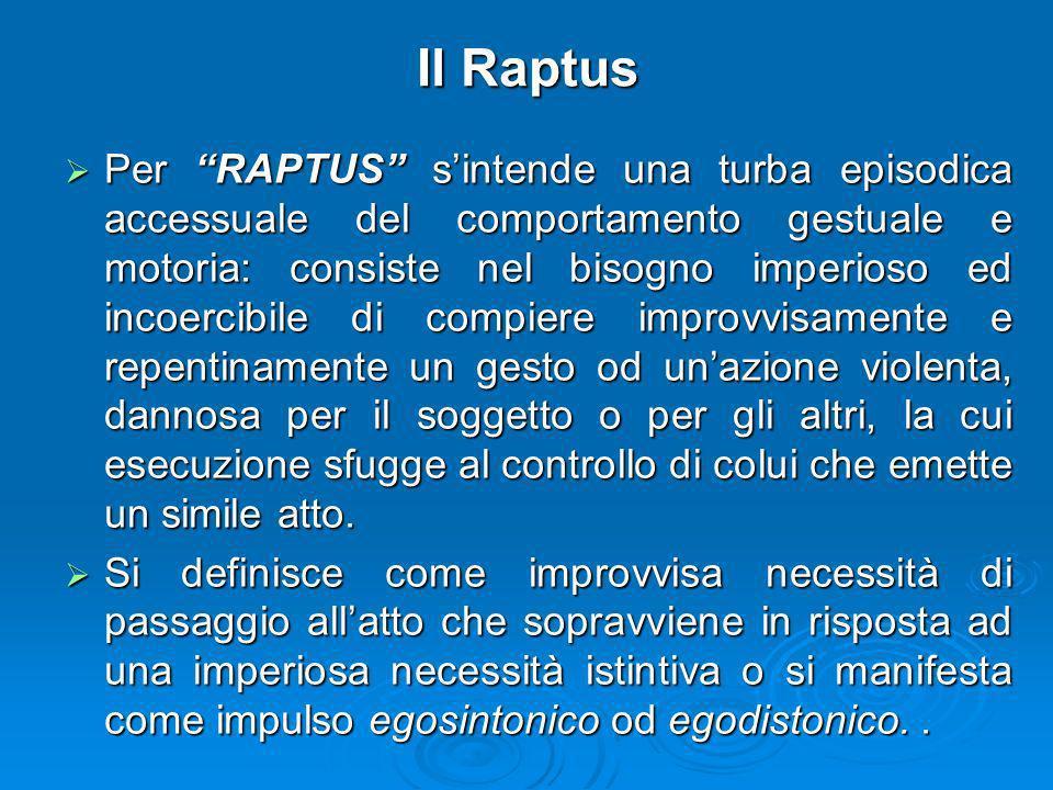 Il Raptus Per RAPTUS sintende una turba episodica accessuale del comportamento gestuale e motoria: consiste nel bisogno imperioso ed incoercibile di c