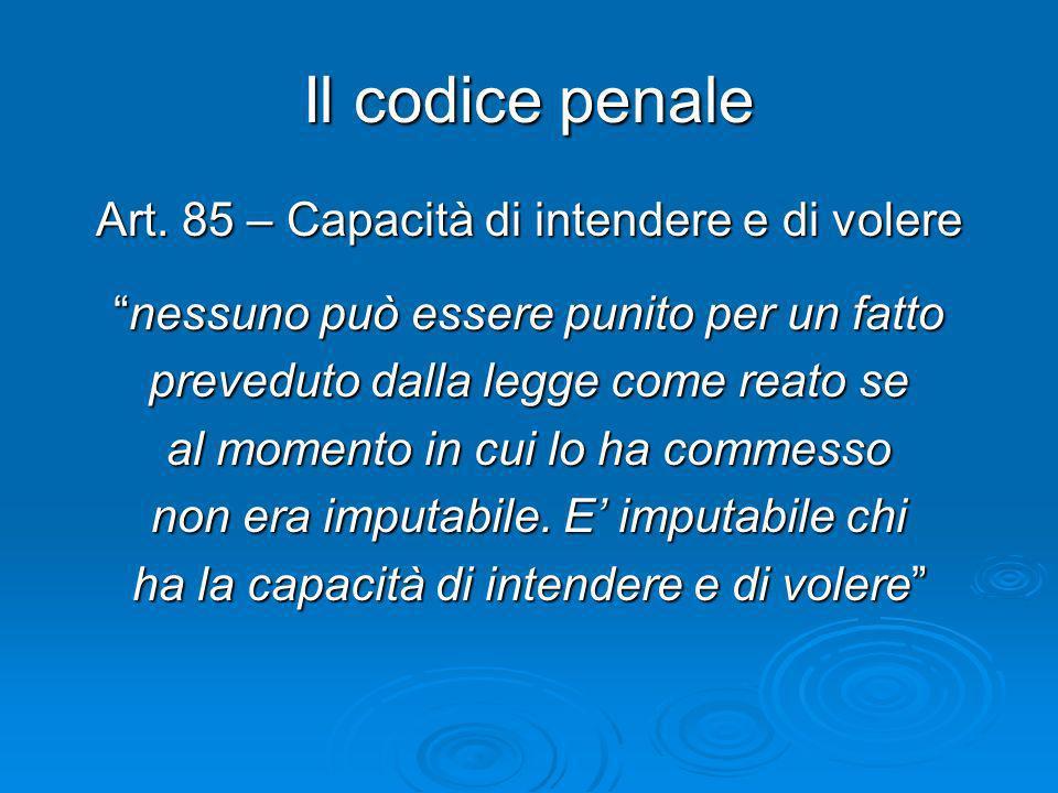 Il codice penale Art. 85 – Capacità di intendere e di volere nessuno può essere punito per un fattonessuno può essere punito per un fatto preveduto da