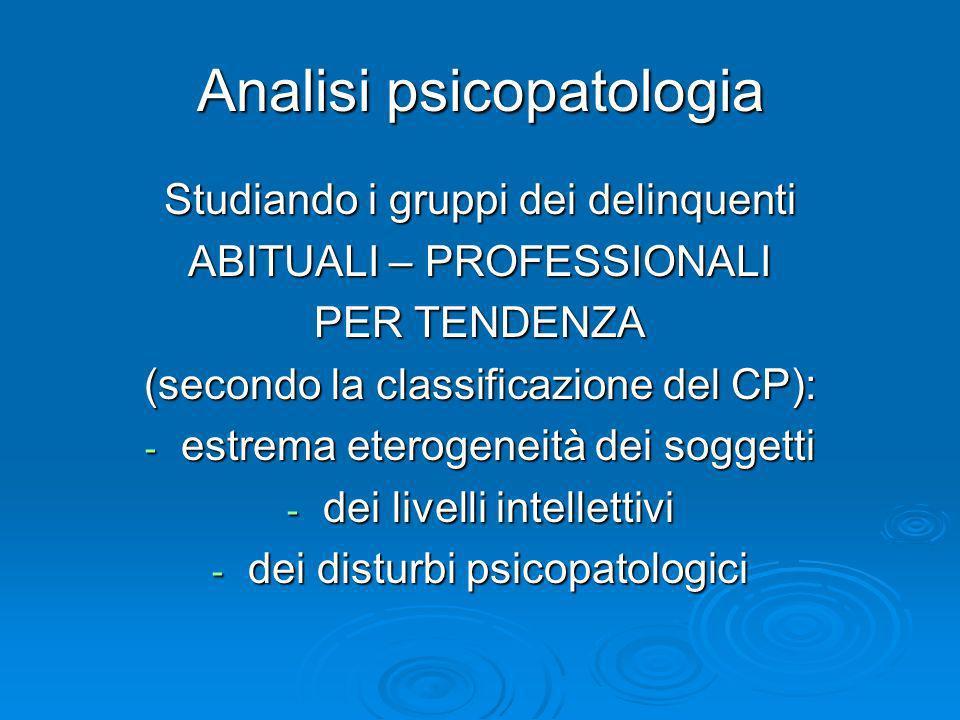 Analisi psicopatologia Studiando i gruppi dei delinquenti ABITUALI – PROFESSIONALI PER TENDENZA (secondo la classificazione del CP): - estrema eteroge