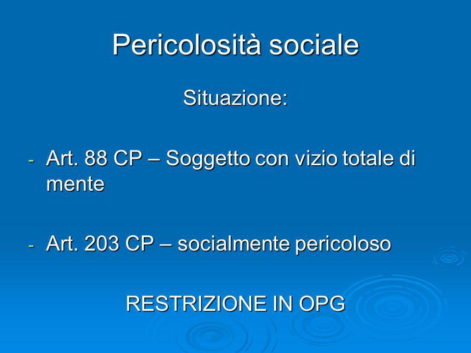 Pericolosità sociale Situazione: - Art. 88 CP – Soggetto con vizio totale di mente - Art. 203 CP – socialmente pericoloso RESTRIZIONE IN OPG