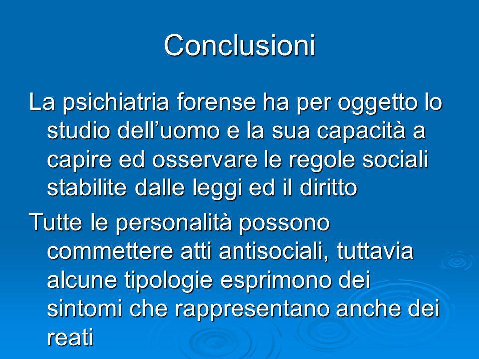 Conclusioni La psichiatria forense ha per oggetto lo studio delluomo e la sua capacità a capire ed osservare le regole sociali stabilite dalle leggi e
