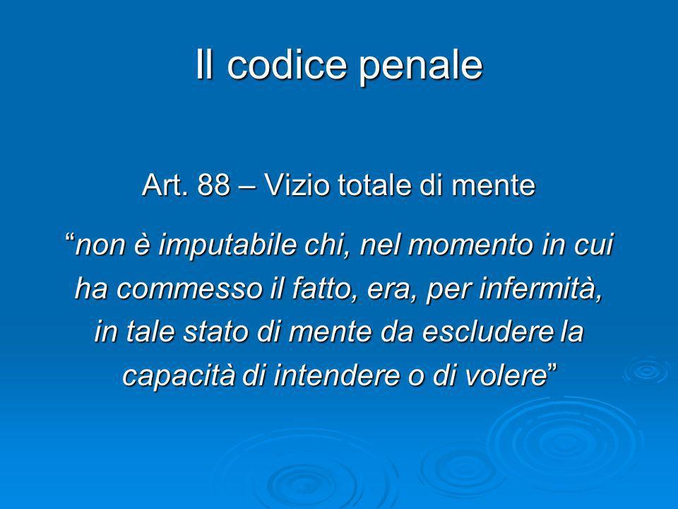 Il codice penale Art. 88 – Vizio totale di mente non è imputabile chi, nel momento in cuinon è imputabile chi, nel momento in cui ha commesso il fatto