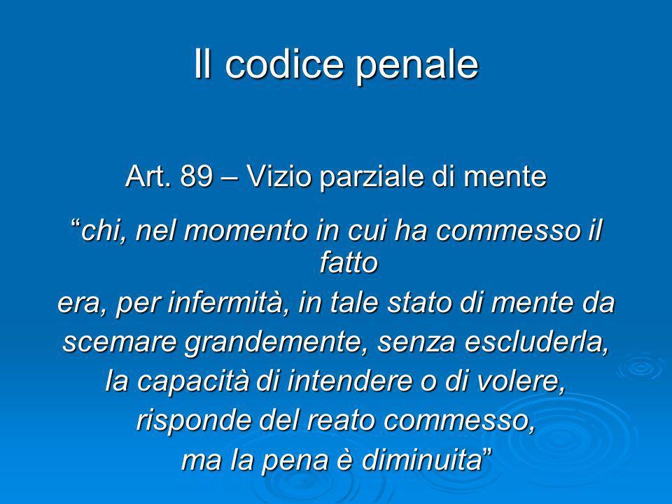 Il codice penale Art. 89 – Vizio parziale di mente chi, nel momento in cui ha commesso il fattochi, nel momento in cui ha commesso il fatto era, per i