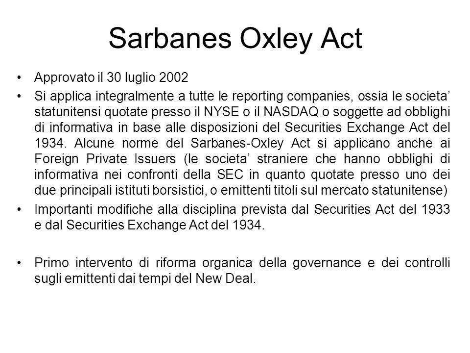 Sarbanes Oxley Act Approvato il 30 luglio 2002 Si applica integralmente a tutte le reporting companies, ossia le societa statunitensi quotate presso i