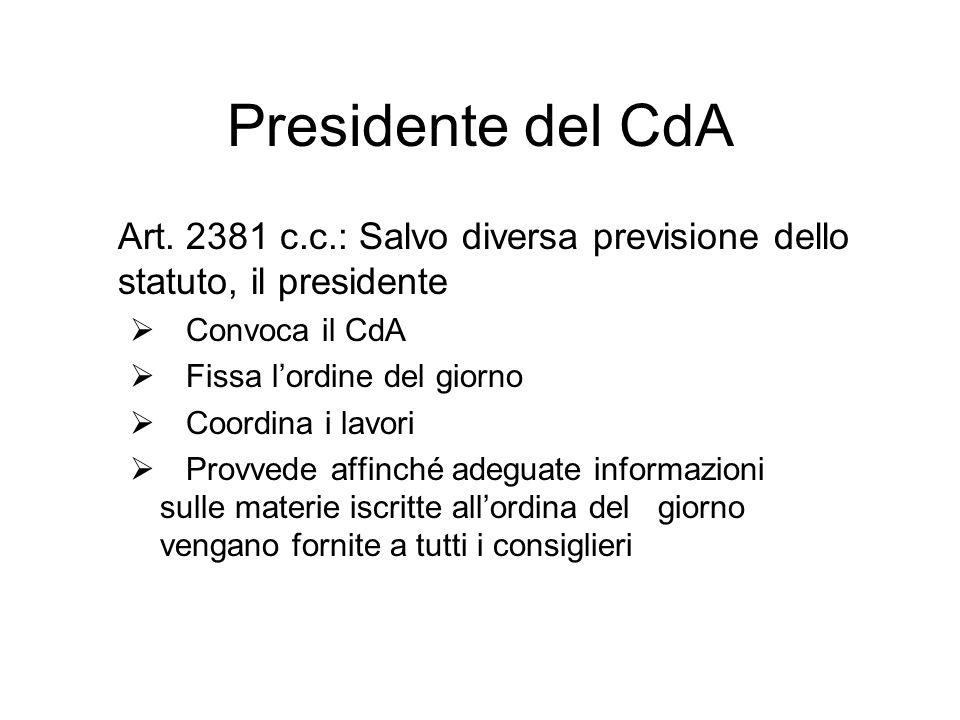 Presidente del CdA Art. 2381 c.c.: Salvo diversa previsione dello statuto, il presidente Convoca il CdA Fissa lordine del giorno Coordina i lavori Pro