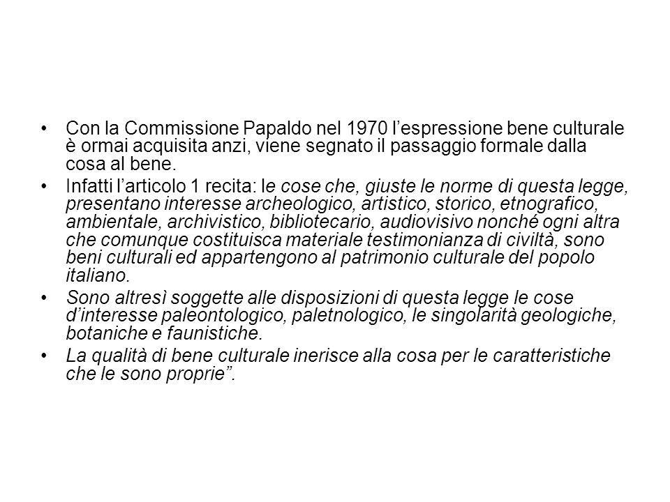 Con la Commissione Papaldo nel 1970 lespressione bene culturale è ormai acquisita anzi, viene segnato il passaggio formale dalla cosa al bene. Infatti