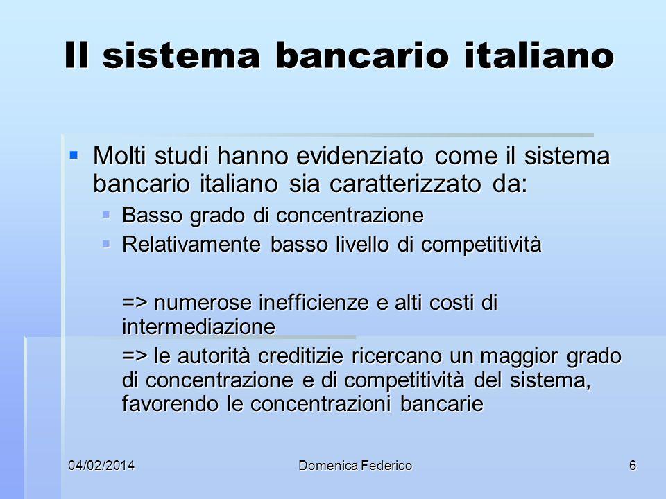 04/02/2014Domenica Federico7 La struttura del sistema finanziario italiano Tipo di intermediario 2000200120022003200420052007 Banche841830814788778784806 di cui: banche spa240252253244237243248 banche popolari44 4038373639 Banche di credito coop499474461445439 440 succursali di banche estere58 60 61606679 Società di Intermediazione Mobiliare 171162153132115108107 SGR e Sicav101132142153162182164 Società finanziarie iscritte nellelenco ex art.