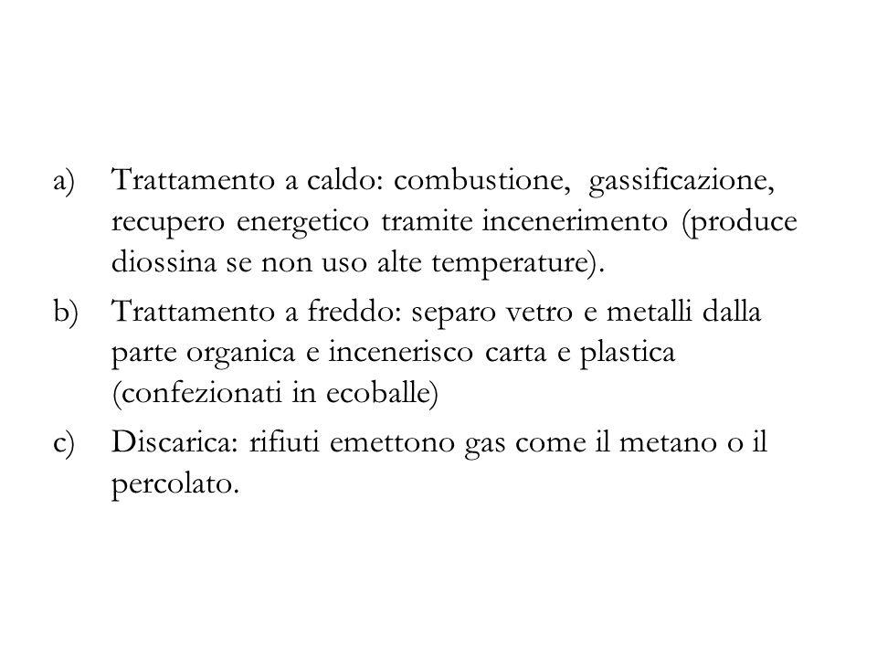 a)Trattamento a caldo: combustione, gassificazione, recupero energetico tramite incenerimento (produce diossina se non uso alte temperature).
