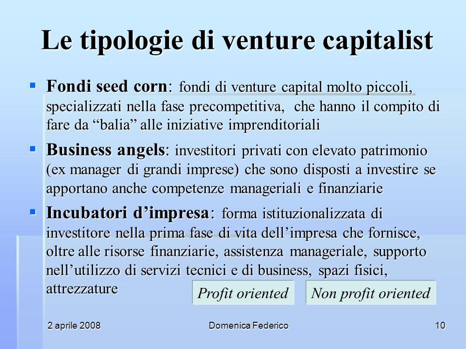 2 aprile 2008Domenica Federico10 Le tipologie di venture capitalist Fondi seed corn: fondi di venture capital molto piccoli, specializzati nella fase