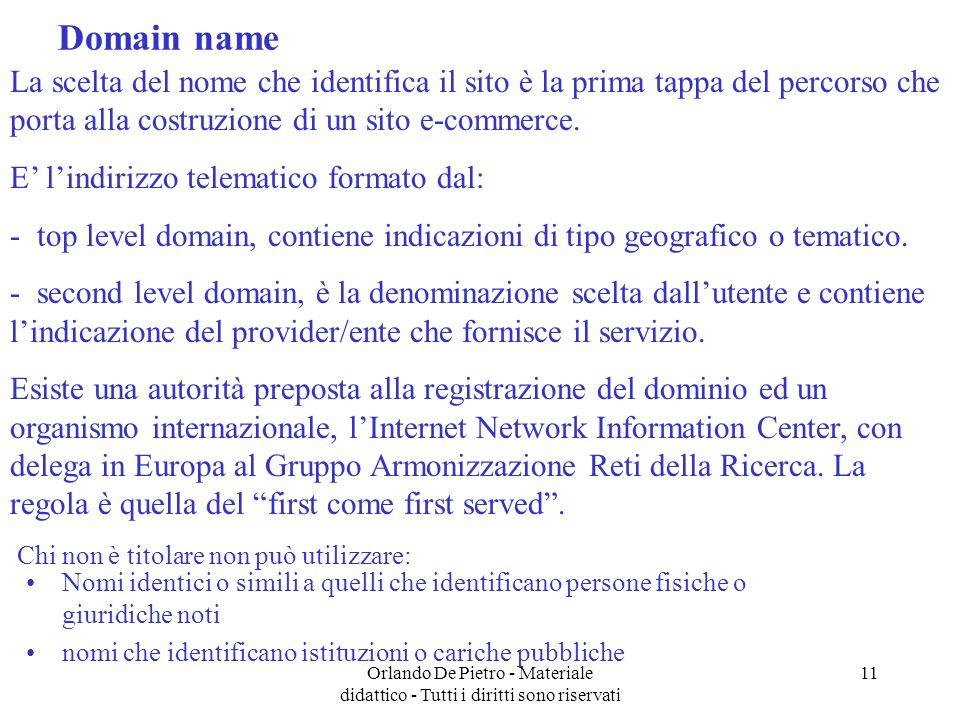 Orlando De Pietro - Materiale didattico - Tutti i diritti sono riservati 11 Domain name Nomi identici o simili a quelli che identificano persone fisiche o giuridiche noti nomi che identificano istituzioni o cariche pubbliche La scelta del nome che identifica il sito è la prima tappa del percorso che porta alla costruzione di un sito e-commerce.