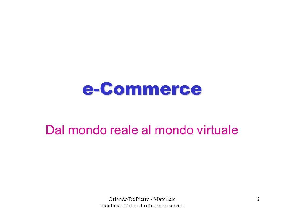 Orlando De Pietro - Materiale didattico - Tutti i diritti sono riservati 3 Il commercio elettronico è un tipo di transazione che ha come obiettivo la vendita o lacquisto di prodotti o servizi in cui i principali attori interagiscono telematicamente e non attraverso un contatto diretto.