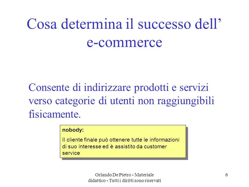 Orlando De Pietro - Materiale didattico - Tutti i diritti sono riservati 6 Cosa determina il successo dell e-commerce Consente di indirizzare prodotti