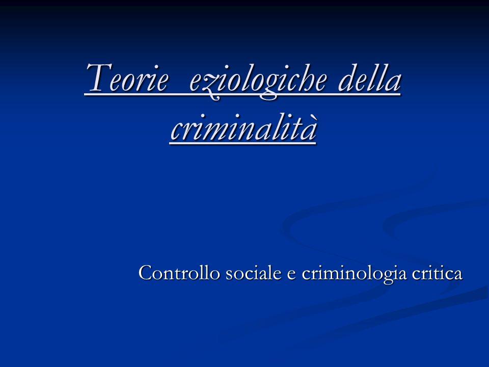 Teorie eziologiche della criminalità Controllo sociale e criminologia critica