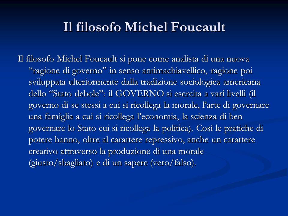 Il filosofo Michel Foucault Il filosofo Michel Foucault si pone come analista di una nuova ragione di governo in senso antimachiavellico, ragione poi