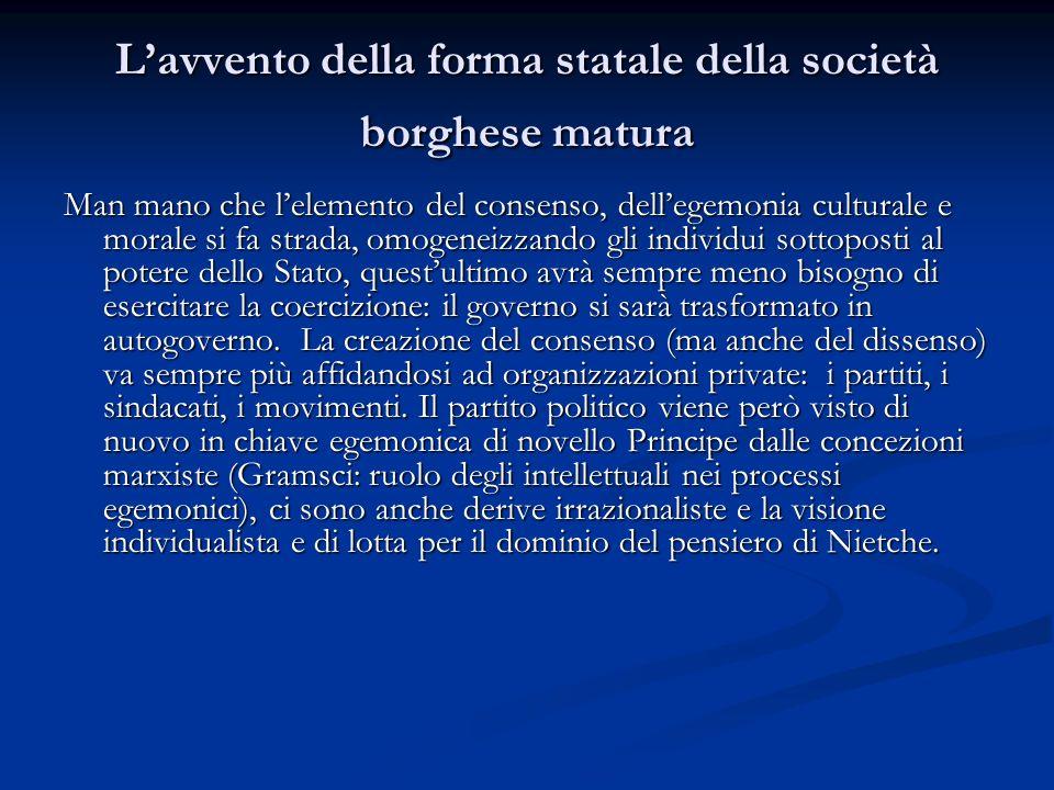Lavvento della forma statale della società borghese matura Man mano che lelemento del consenso, dellegemonia culturale e morale si fa strada, omogenei