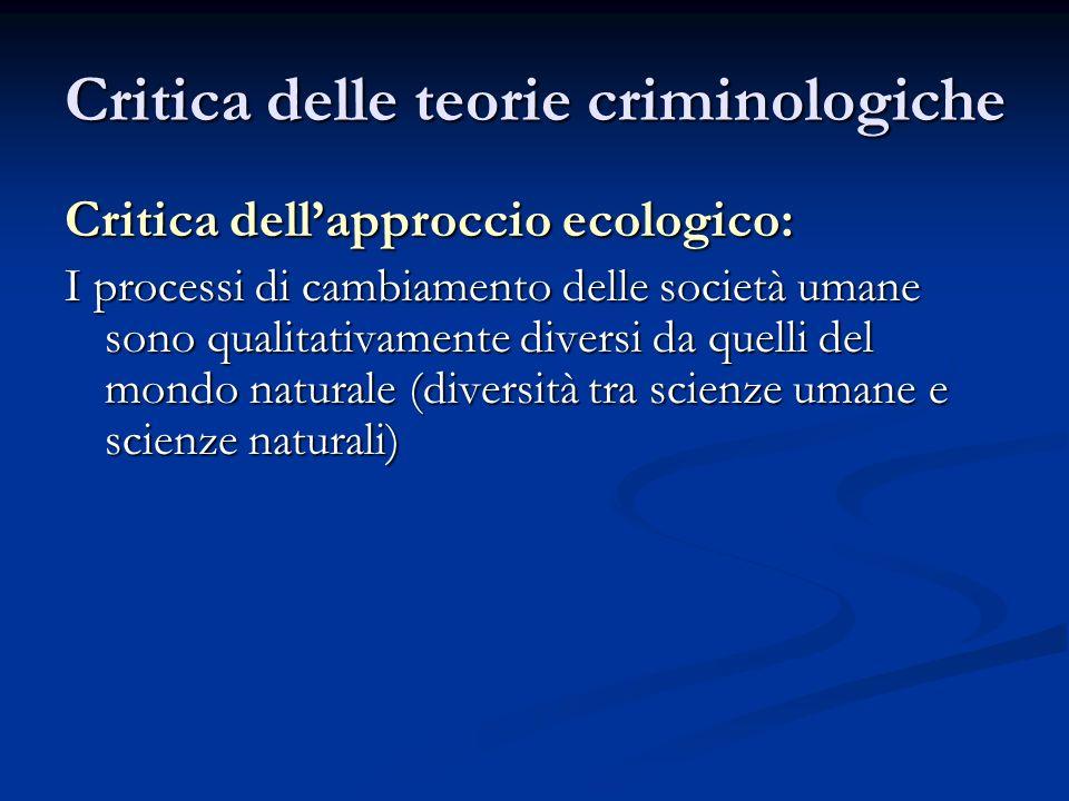 Critica delle teorie criminologiche Critica dellapproccio ecologico: I processi di cambiamento delle società umane sono qualitativamente diversi da qu