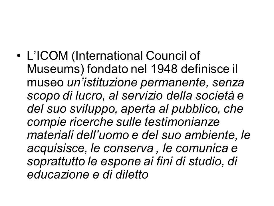 LICOM (International Council of Museums) fondato nel 1948 definisce il museo unistituzione permanente, senza scopo di lucro, al servizio della società