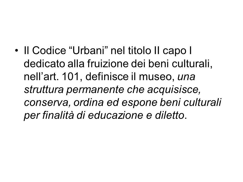 Il Codice Urbani nel titolo II capo I dedicato alla fruizione dei beni culturali, nellart. 101, definisce il museo, una struttura permanente che acqui