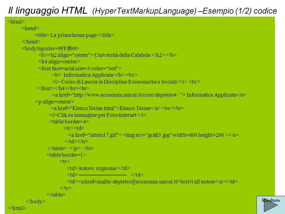 Il linguaggio HTML (HyperTextMarkupLanguage) –Esempio (1/2) codice La prima home page Università della Calabria Informatica Applicata Corso di Laurea in Discipline Economiche e Sociali Informatica Applicata Elenco Tesine Clik su immagine per Foto-Internet Autore: cognome --------------------------- Scrivi all autore Risultato