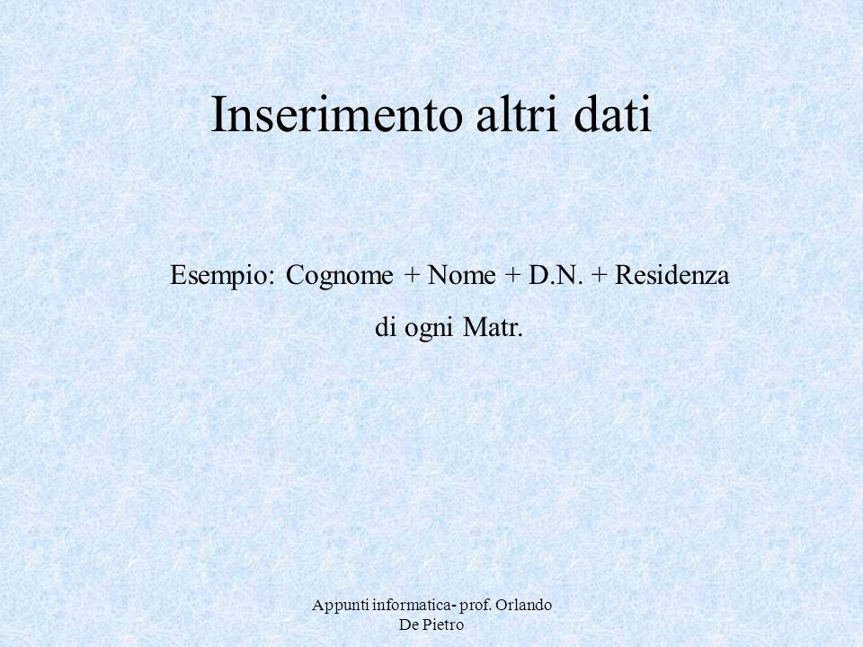Appunti informatica- prof. Orlando De Pietro Inserimento altri dati Esempio: Cognome + Nome + D.N. + Residenza di ogni Matr.