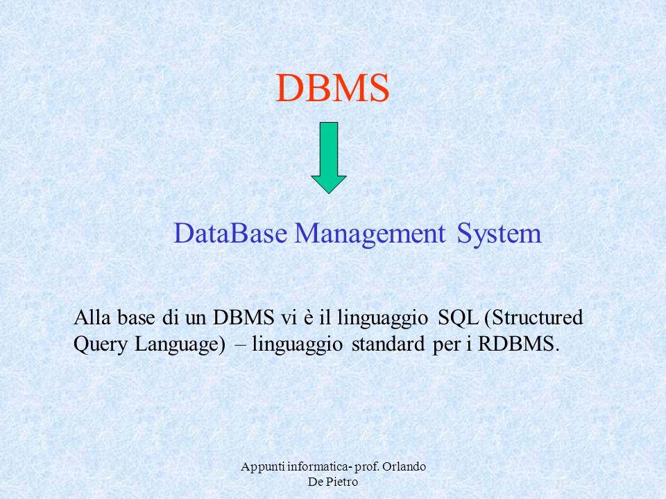 Appunti informatica- prof. Orlando De Pietro DBMS DataBase Management System Alla base di un DBMS vi è il linguaggio SQL (Structured Query Language) –