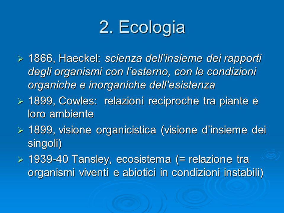 2. Ecologia 1866, Haeckel: scienza dellinsieme dei rapporti degli organismi con lesterno, con le condizioni organiche e inorganiche dellesistenza 1866