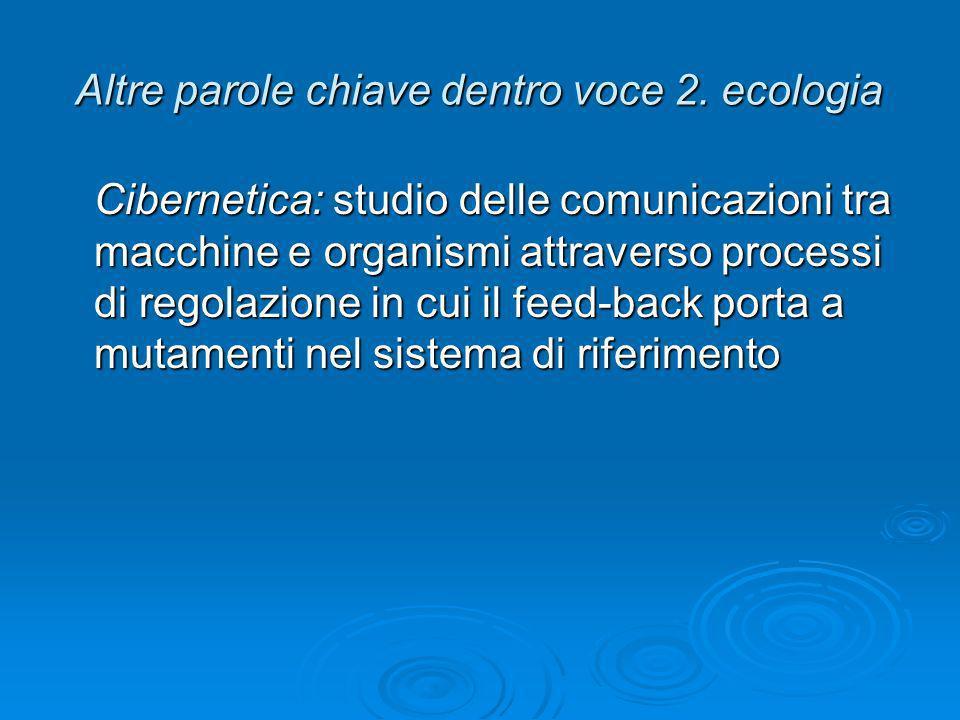 Altre parole chiave dentro voce 2. ecologia Cibernetica: studio delle comunicazioni tra macchine e organismi attraverso processi di regolazione in cui