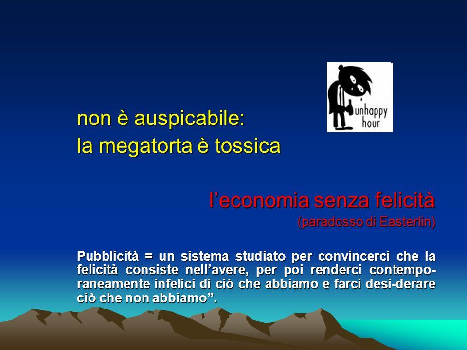 non è auspicabile: la megatorta è tossica leconomia senza felicità (paradosso di Easterlin) Pubblicità = un sistema studiato per convincerci che la fe