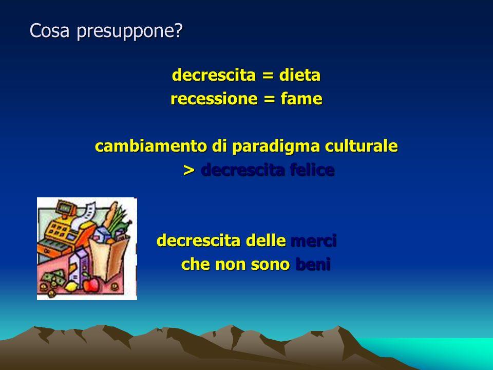 Cosa presuppone? decrescita = dieta recessione = fame cambiamento di paradigma culturale > decrescita felice > decrescita felice decrescita delle merc