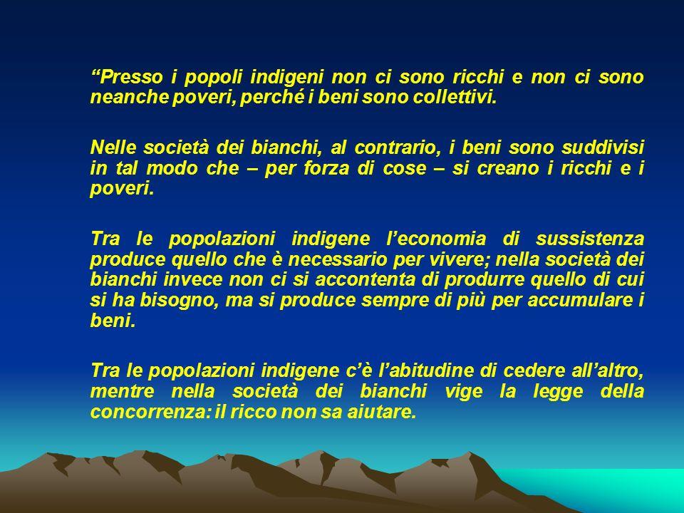 Presso i popoli indigeni non ci sono ricchi e non ci sono neanche poveri, perché i beni sono collettivi. Nelle società dei bianchi, al contrario, i be