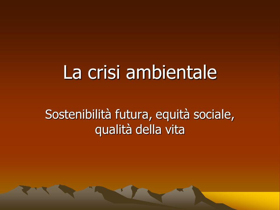 La crisi ambientale Sostenibilità futura, equità sociale, qualità della vita