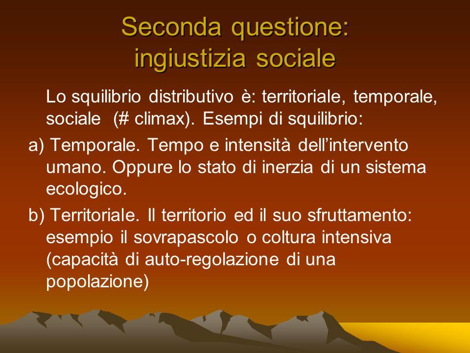 Seconda questione: ingiustizia sociale Lo squilibrio distributivo è: territoriale, temporale, sociale (# climax). Esempi di squilibrio: a) Temporale.