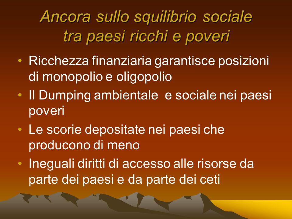 Ancora sullo squilibrio sociale tra paesi ricchi e poveri Ricchezza finanziaria garantisce posizioni di monopolio e oligopolio Il Dumping ambientale e