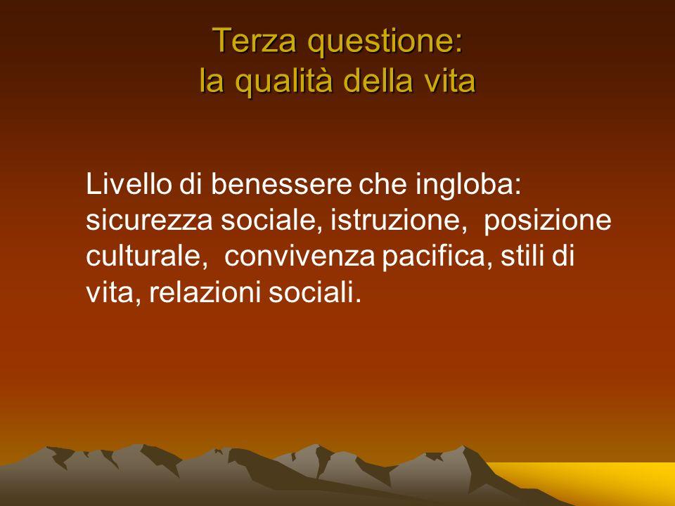 Terza questione: la qualità della vita Livello di benessere che ingloba: sicurezza sociale, istruzione, posizione culturale, convivenza pacifica, stili di vita, relazioni sociali.