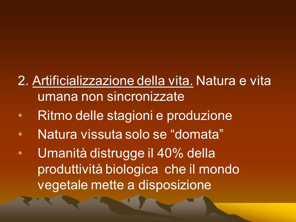 2. Artificializzazione della vita. Natura e vita umana non sincronizzate Ritmo delle stagioni e produzione Natura vissuta solo se domata Umanità distr