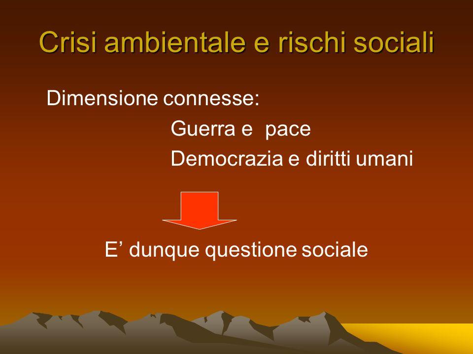 Crisi ambientale e rischi sociali Dimensione connesse: Guerra e pace Democrazia e diritti umani E dunque questione sociale