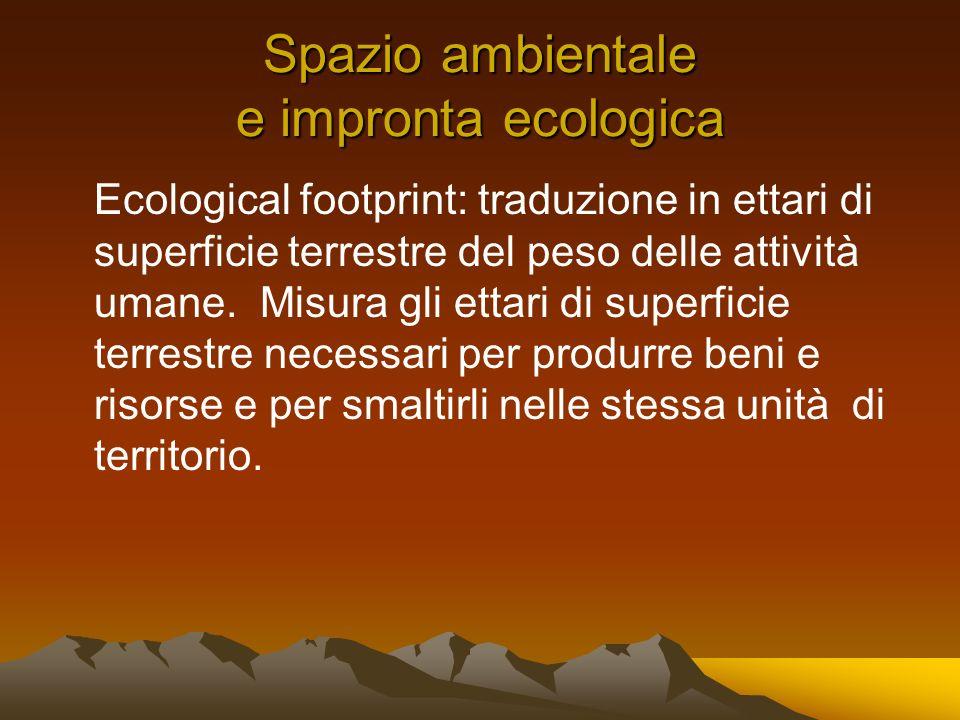 Spazio ambientale e impronta ecologica Ecological footprint: traduzione in ettari di superficie terrestre del peso delle attività umane.