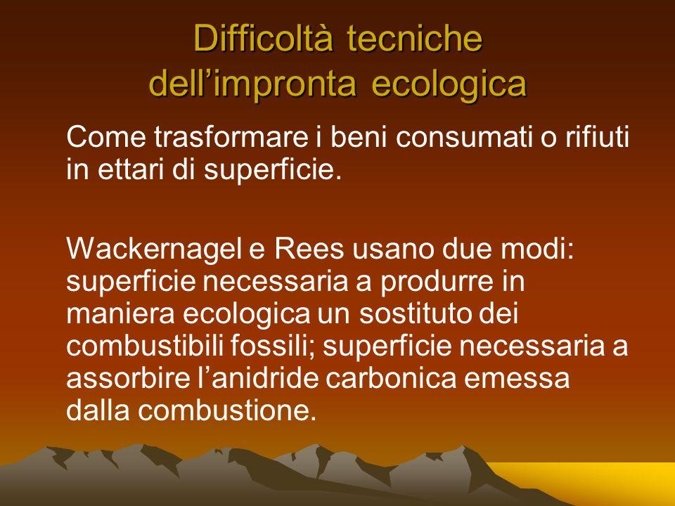 Difficoltà tecniche dellimpronta ecologica Come trasformare i beni consumati o rifiuti in ettari di superficie. Wackernagel e Rees usano due modi: sup