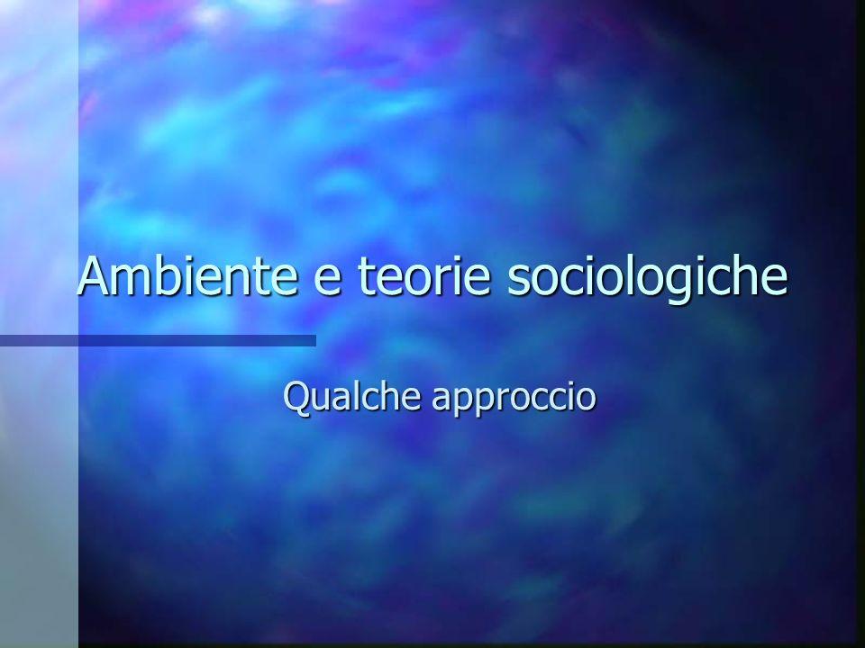 Ambiente e teorie sociologiche Qualche approccio
