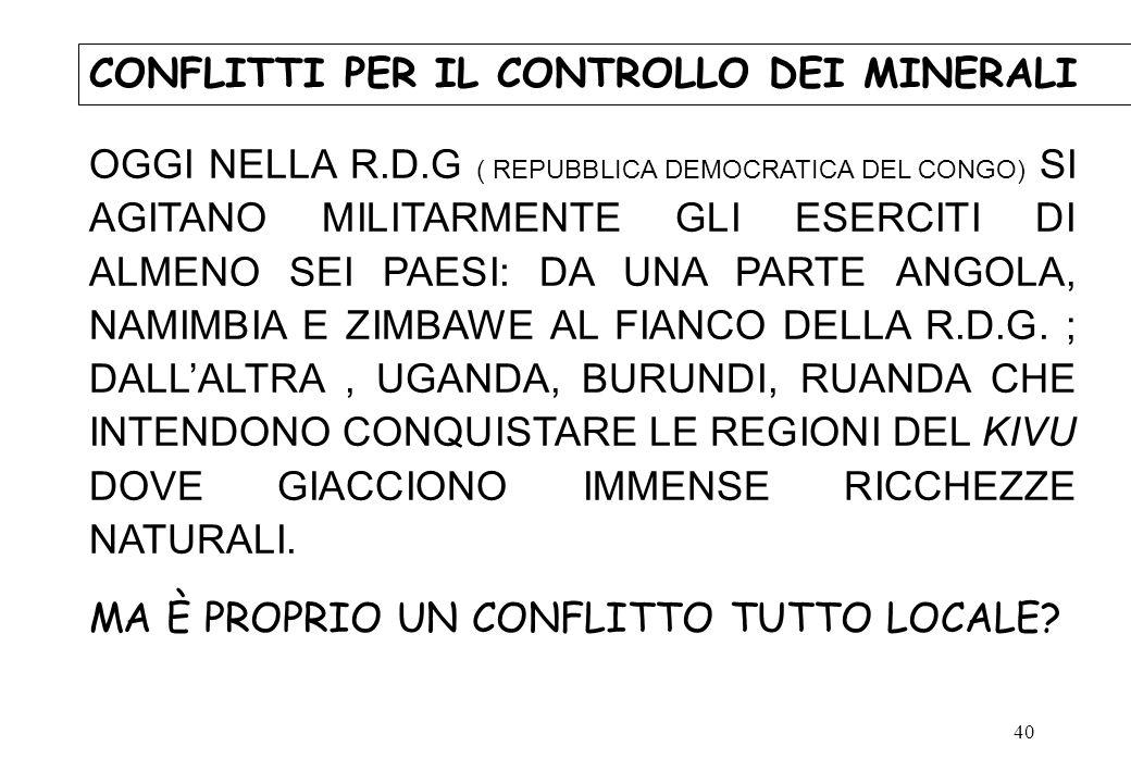 40 CONFLITTI PER IL CONTROLLO DEI MINERALI OGGI NELLA R.D.G ( REPUBBLICA DEMOCRATICA DEL CONGO) SI AGITANO MILITARMENTE GLI ESERCITI DI ALMENO SEI PAE