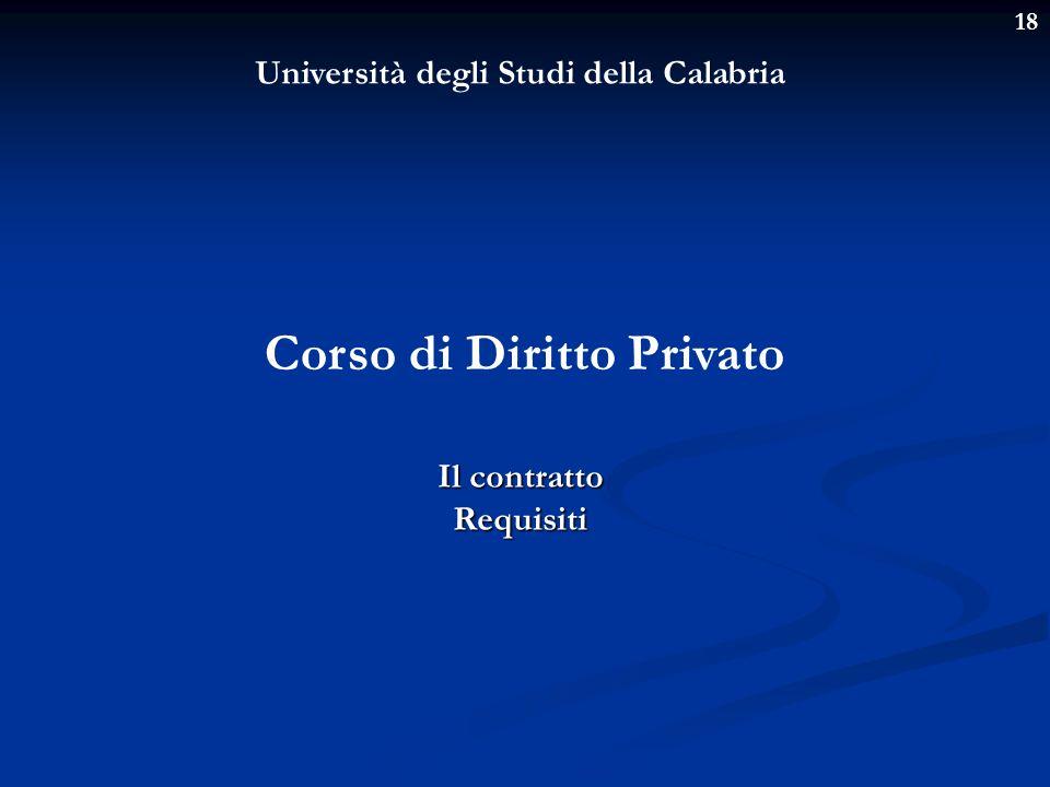 18 Università degli Studi della Calabria Corso di Diritto Privato Il contratto Requisiti