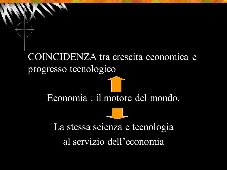 COINCIDENZA tra crescita economica e progresso tecnologico Economia : il motore del mondo. La stessa scienza e tecnologia al servizio delleconomia