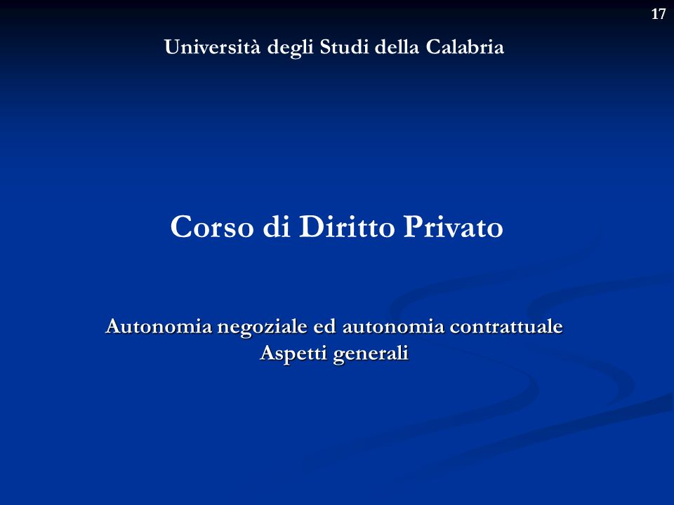 17 Università degli Studi della Calabria Corso di Diritto Privato Autonomia negoziale ed autonomia contrattuale Aspetti generali
