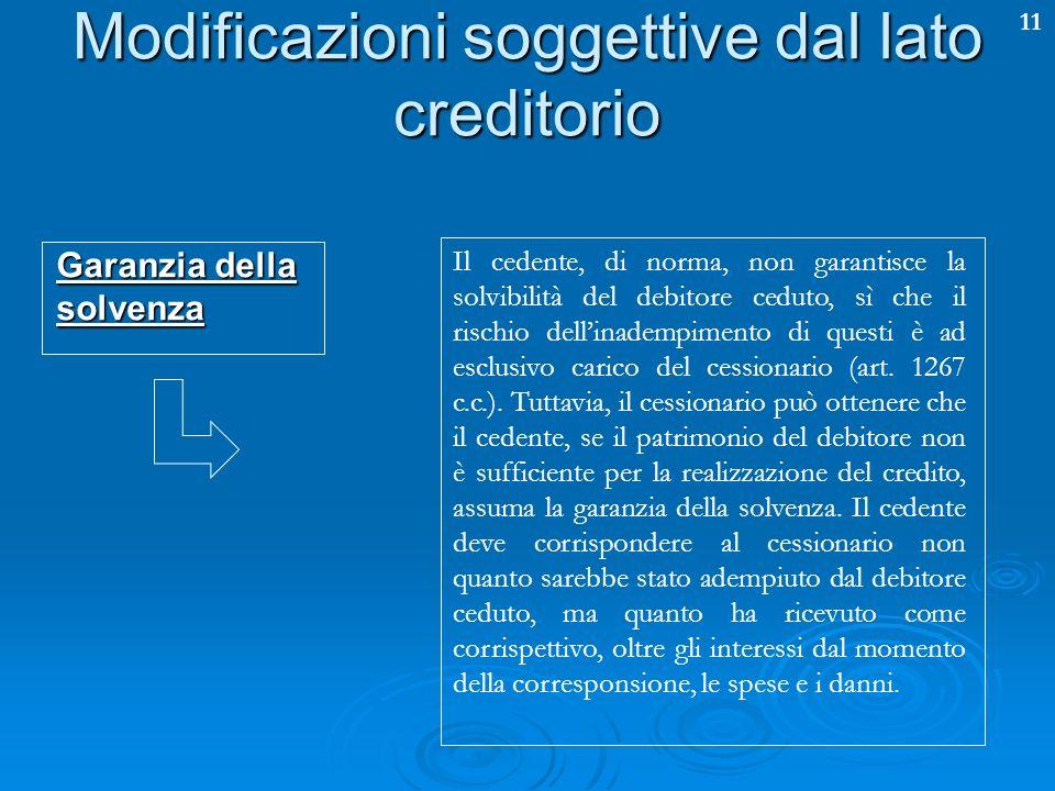 11 Modificazioni soggettive dal lato creditorio Garanzia della solvenza Il cedente, di norma, non garantisce la solvibilità del debitore ceduto, sì ch