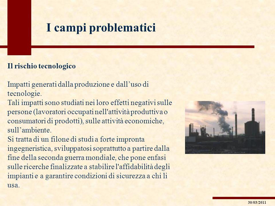 I campi problematici Il rischio tecnologico Impatti generati dalla produzione e dalluso di tecnologie. Tali impatti sono studiati nei loro effetti neg