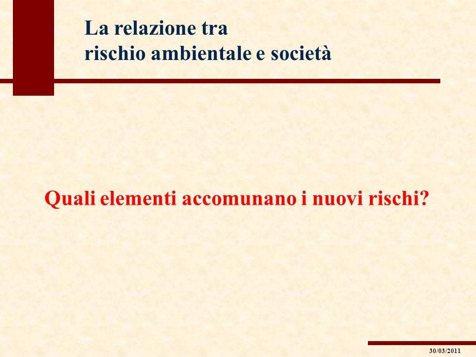 La relazione tra rischio ambientale e società Quali elementi accomunano i nuovi rischi? 30/03/2011
