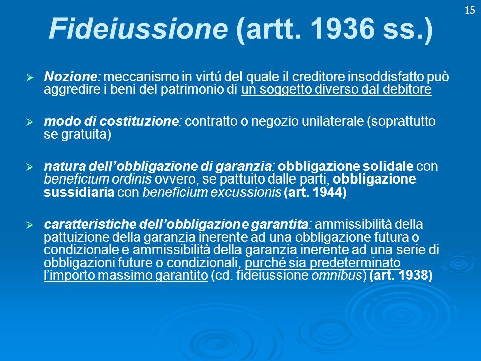 15 Fideiussione (artt. 1936 ss.) Nozione: meccanismo in virtú del quale il creditore insoddisfatto può aggredire i beni del patrimonio di un soggetto