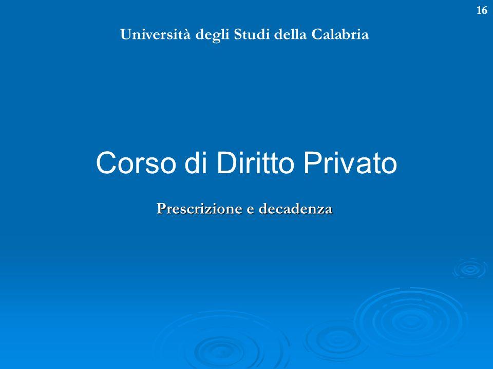 16 Università degli Studi della Calabria Corso di Diritto Privato Prescrizione e decadenza