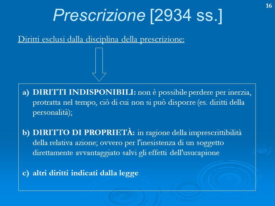 16 Prescrizione [2934 ss.] Diritti esclusi dalla disciplina della prescrizione: a)DIRITTI INDISPONIBILI: non è possibile perdere per inerzia, protratt